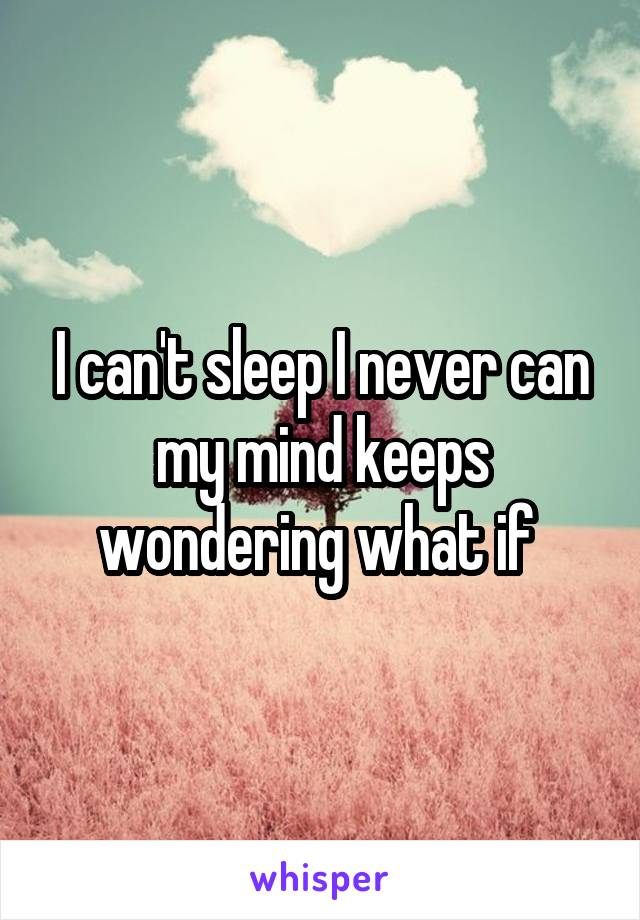 I can't sleep I never can my mind keeps wondering what if