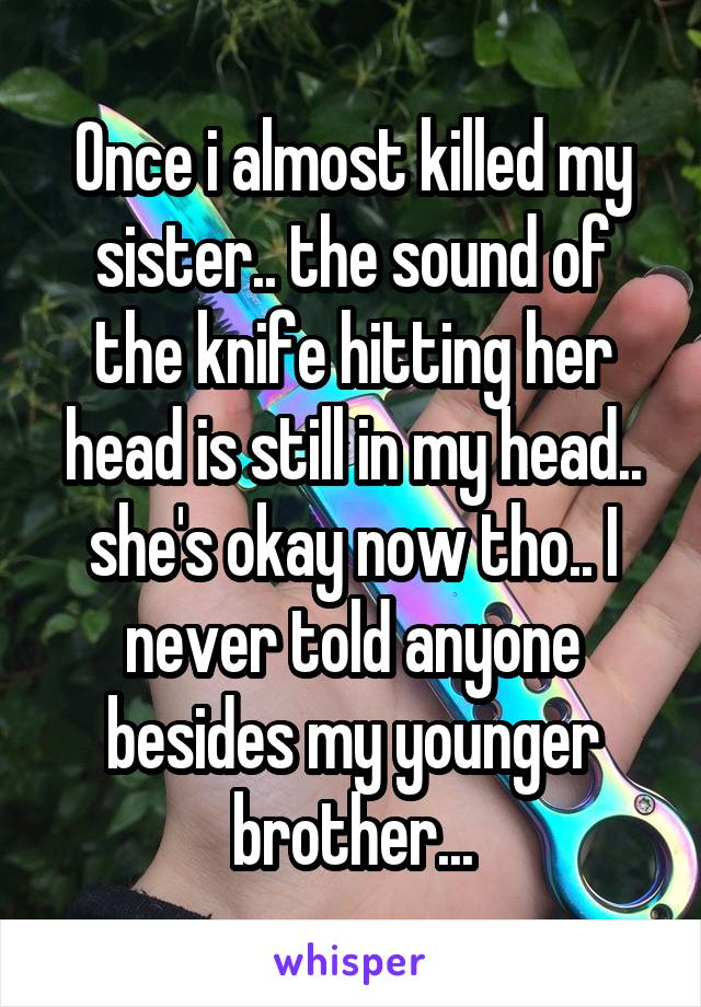 Once i almost killed my sister.. the sound of the knife hitting her head is still in my head.. she's okay now tho.. I never told anyone besides my younger brother...
