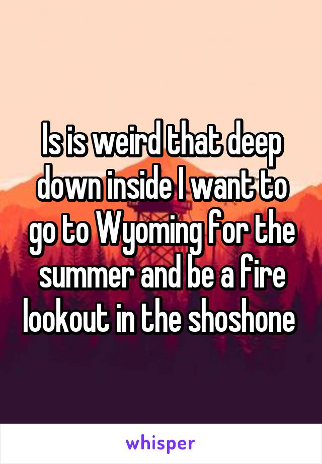 Is is weird that deep down inside I want to go to Wyoming for the summer and be a fire lookout in the shoshone