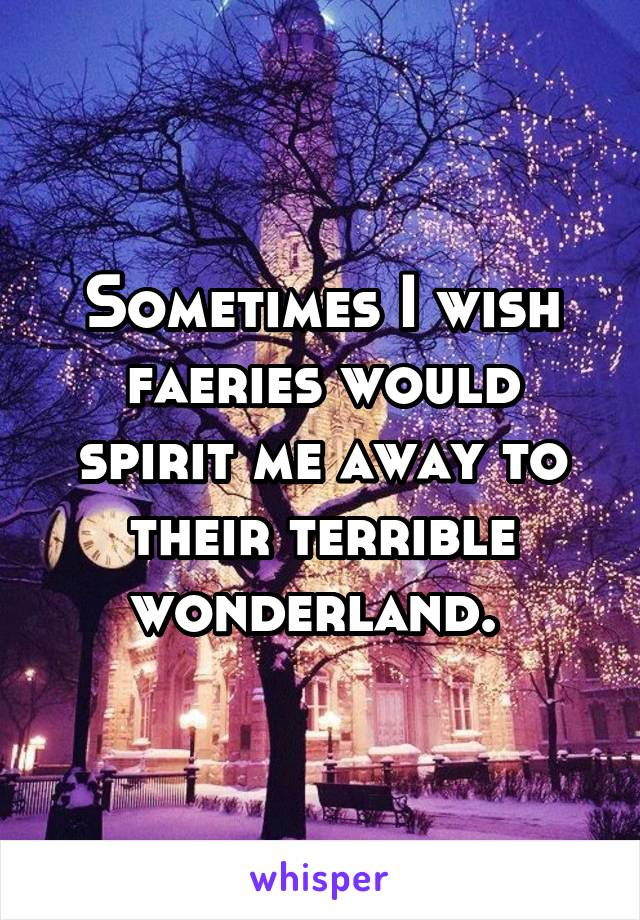 Sometimes I wish faeries would spirit me away to their terrible wonderland.