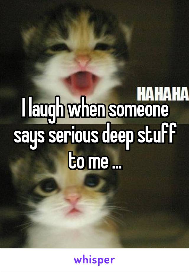 I laugh when someone says serious deep stuff to me ...