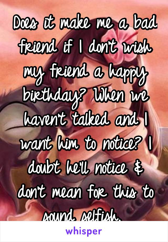 Does it make me a bad friend if I don't wish my friend a happy birthday? When we haven't talked and I want him to notice? I doubt he'll notice & don't mean for this to sound selfish.