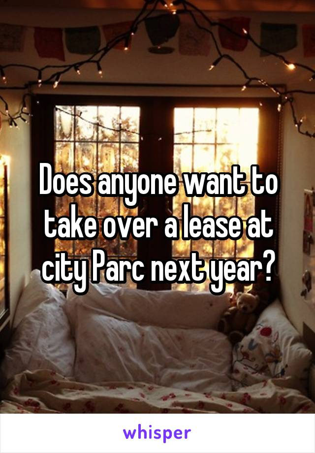 Does anyone want to take over a lease at city Parc next year?