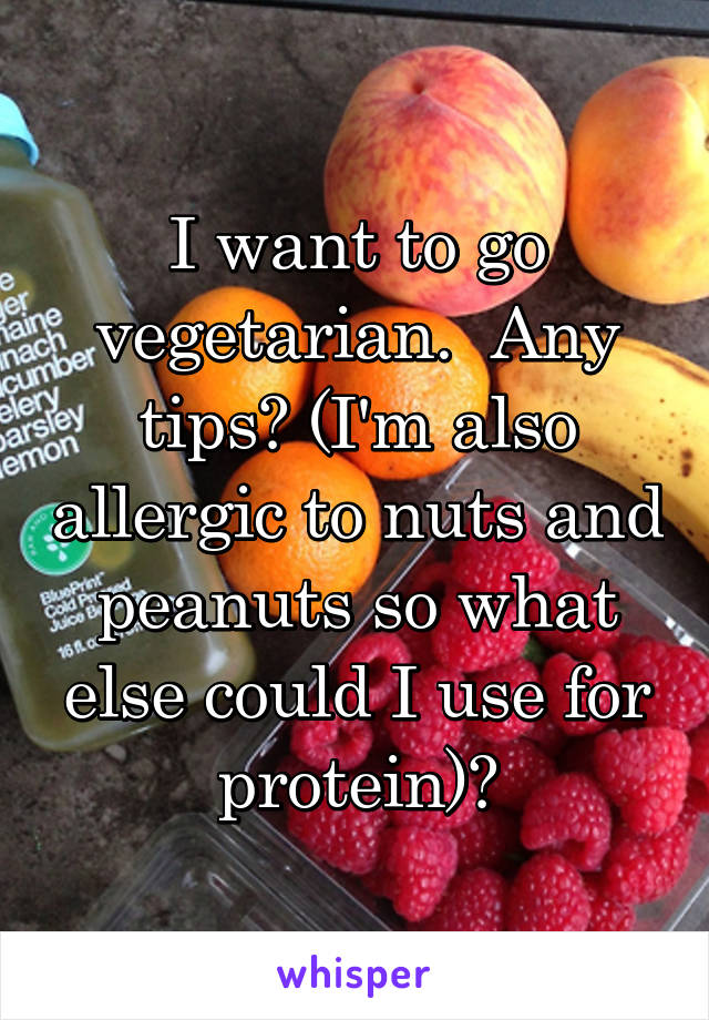 I want to go vegetarian.  Any tips? (I'm also allergic to nuts and peanuts so what else could I use for protein)?