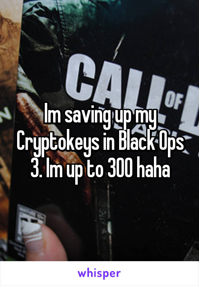 Im saving up my Cryptokeys in Black Ops 3. Im up to 300 haha