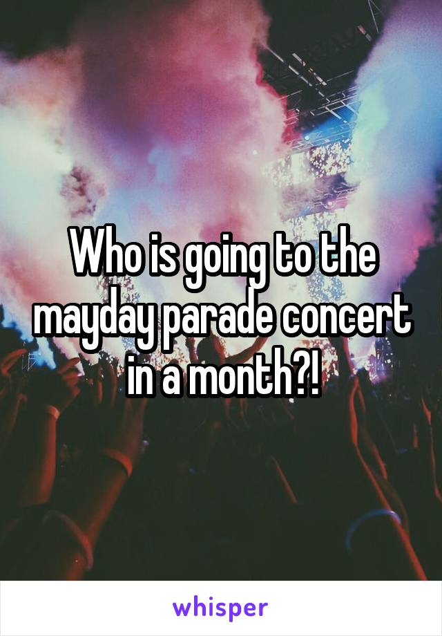 Who is going to the mayday parade concert in a month?!