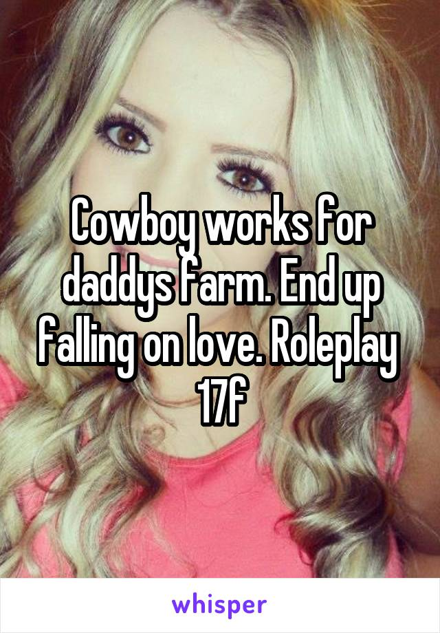 Cowboy works for daddys farm. End up falling on love. Roleplay  17f