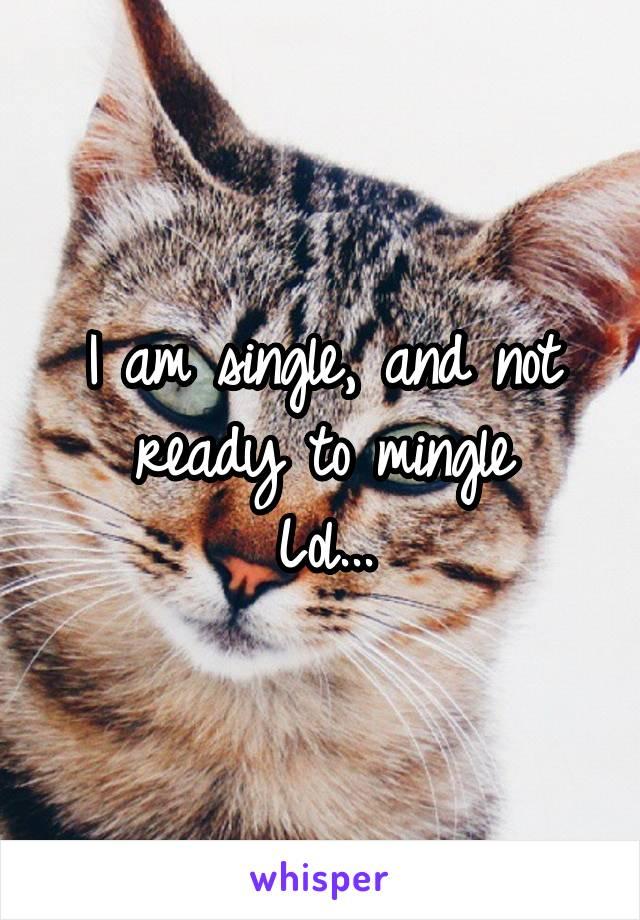 I am single, and not ready to mingle Lol...