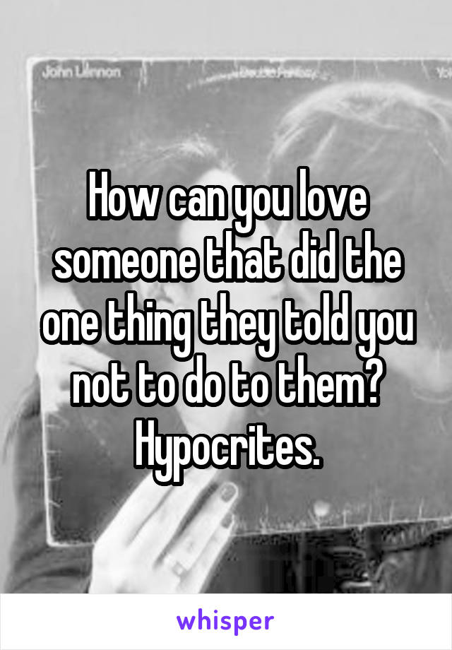 How can you love someone that did the one thing they told you not to do to them? Hypocrites.