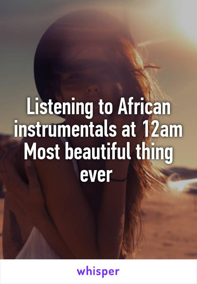 Listening to African instrumentals at 12am Most beautiful thing ever