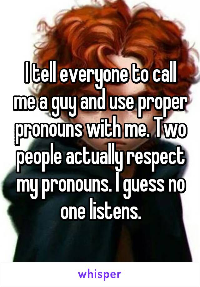 I tell everyone to call me a guy and use proper pronouns with me. Two people actually respect my pronouns. I guess no one listens.