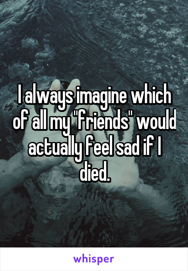 "I always imagine which of all my ""friends"" would actually feel sad if I died."