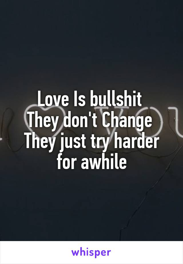 Love Is bullshit  They don't Change  They just try harder for awhile