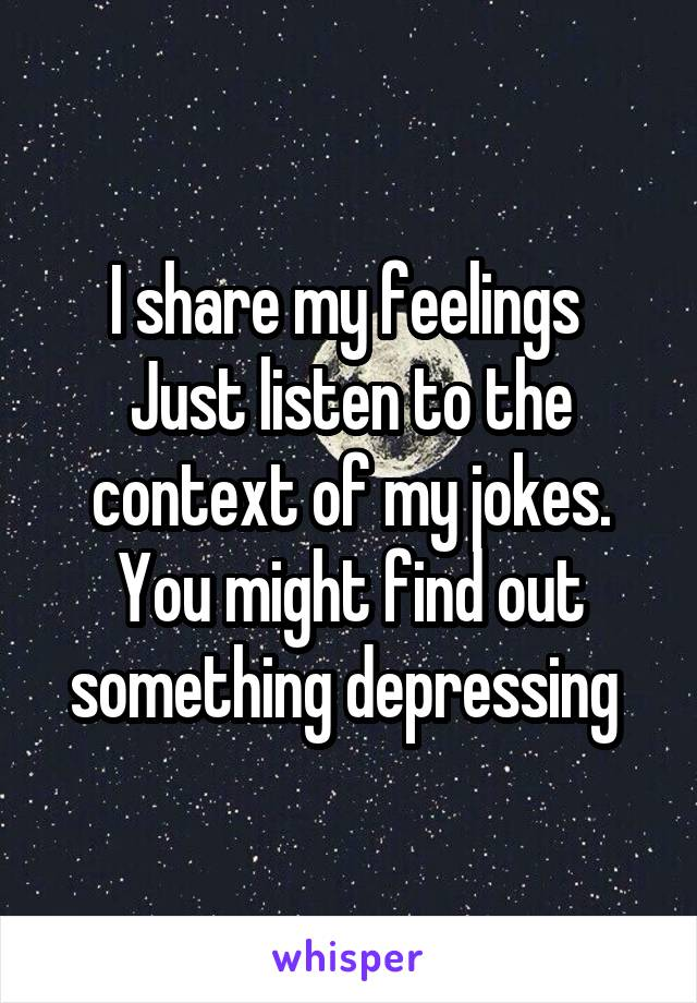I share my feelings  Just listen to the context of my jokes. You might find out something depressing