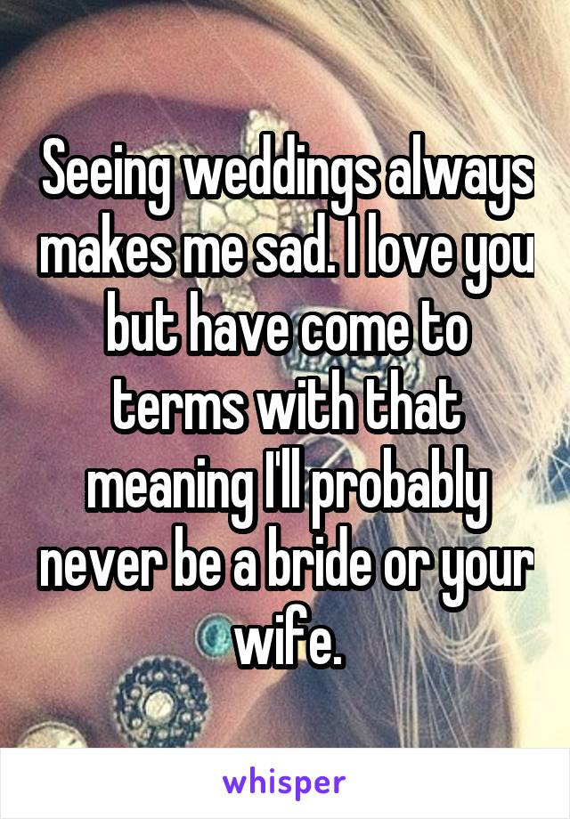 Seeing weddings always makes me sad. I love you but have come to terms with that meaning I'll probably never be a bride or your wife.