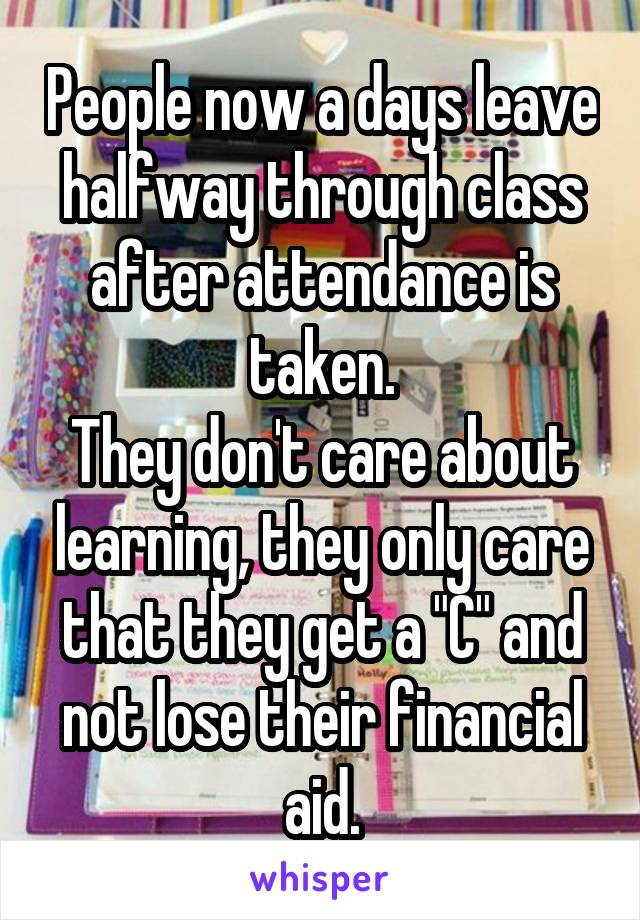 "People now a days leave halfway through class after attendance is taken. They don't care about learning, they only care that they get a ""C"" and not lose their financial aid."