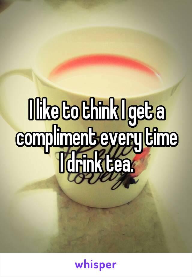 I like to think I get a compliment every time I drink tea.