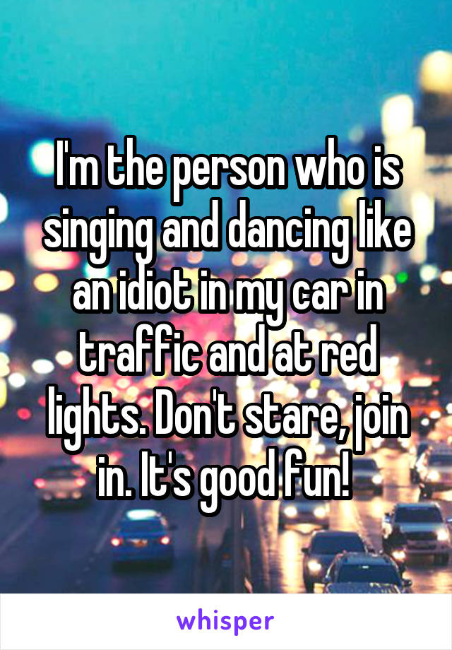 I'm the person who is singing and dancing like an idiot in my car in traffic and at red lights. Don't stare, join in. It's good fun!