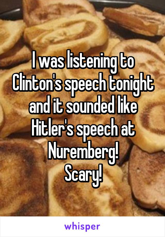 I was listening to Clinton's speech tonight and it sounded like Hitler's speech at Nuremberg! Scary!