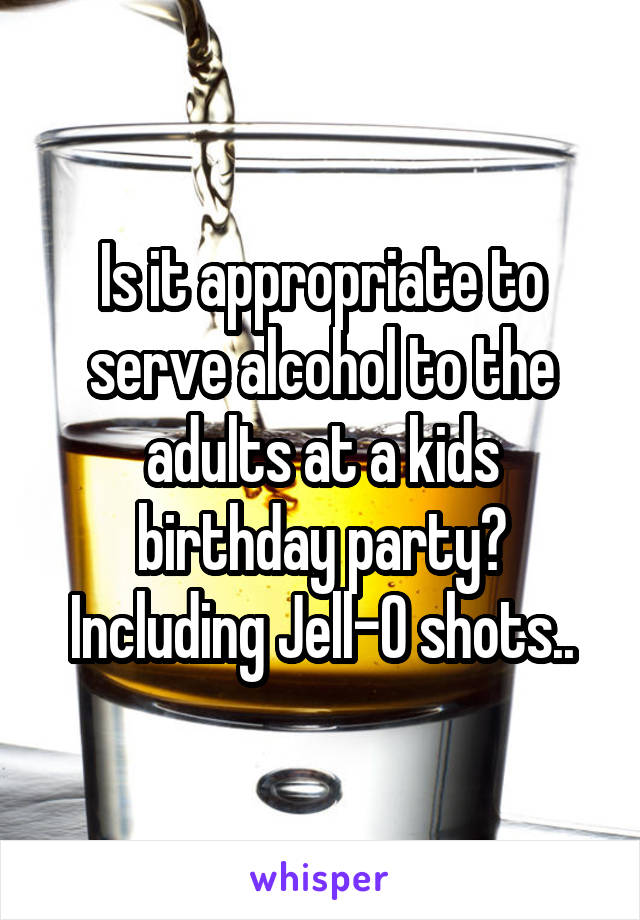 Is it appropriate to serve alcohol to the adults at a kids birthday party? Including Jell-O shots..