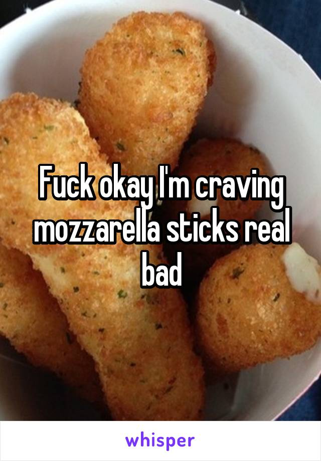 Fuck okay I'm craving mozzarella sticks real bad