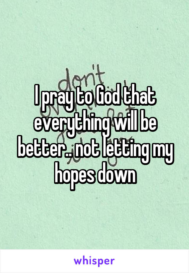 I pray to God that everything will be better.. not letting my hopes down