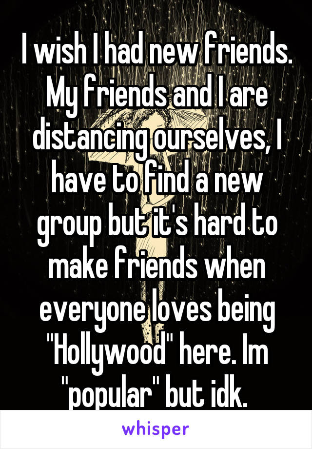 "I wish I had new friends. My friends and I are distancing ourselves, I have to find a new group but it's hard to make friends when everyone loves being ""Hollywood"" here. Im ""popular"" but idk."