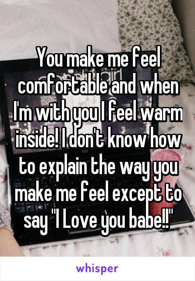 """You make me feel comfortable and when I'm with you I feel warm inside! I don't know how to explain the way you make me feel except to say """"I Love you babe!!"""""""