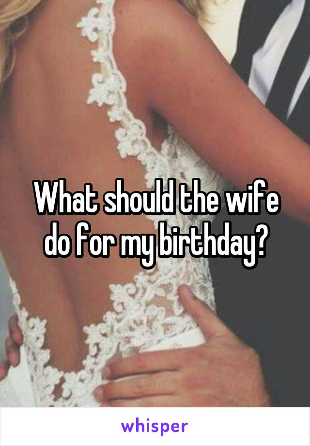 What should the wife do for my birthday?