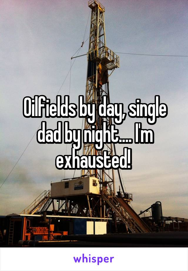 Oilfields by day, single dad by night.... I'm exhausted!