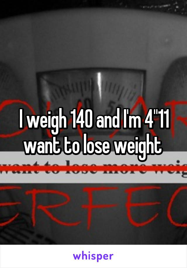 "I weigh 140 and I'm 4""11 want to lose weight"