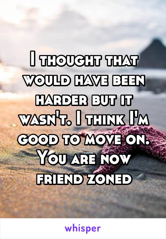 I thought that would have been harder but it wasn't. I think I'm good to move on. You are now friend zoned