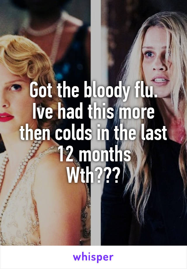 Got the bloody flu. Ive had this more then colds in the last 12 months Wth???
