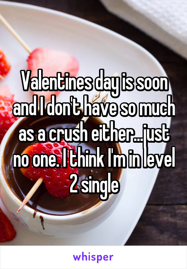 Valentines day is soon and I don't have so much as a crush either...just no one. I think I'm in level 2 single