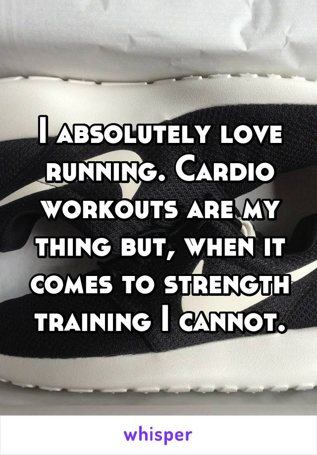 I absolutely love running. Cardio workouts are my thing but, when it comes to strength training I cannot.