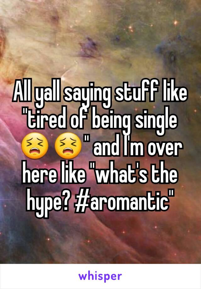 "All yall saying stuff like ""tired of being single 😣😣"" and I'm over here like ""what's the hype? #aromantic"""