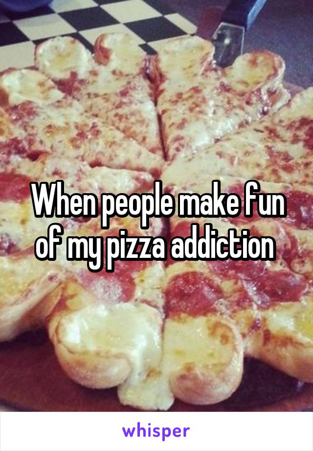 When people make fun of my pizza addiction