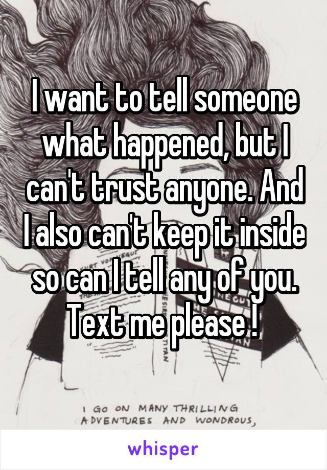 I want to tell someone what happened, but I can't trust anyone. And I also can't keep it inside so can I tell any of you. Text me please !