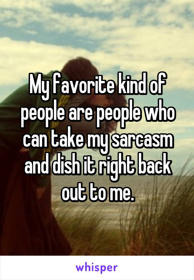 My favorite kind of people are people who can take my sarcasm and dish it right back out to me.