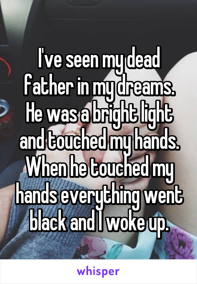 I've seen my dead father in my dreams. He was a bright light and touched my hands. When he touched my hands everything went black and I woke up.
