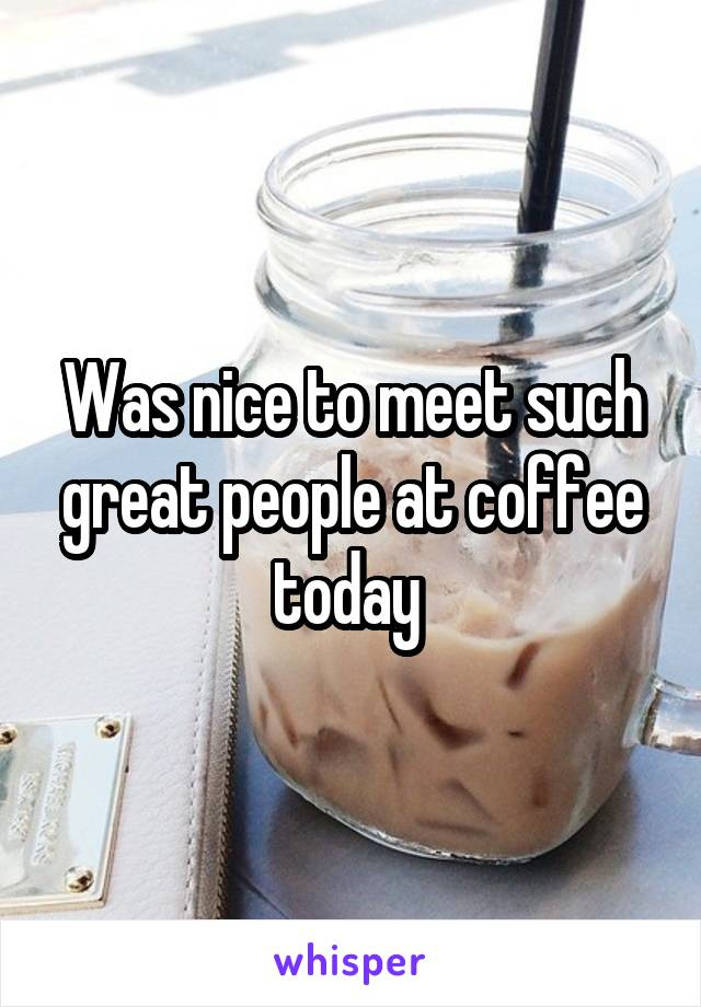 Was nice to meet such great people at coffee today