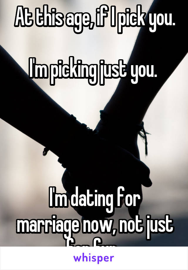 At this age, if I pick you.  I'm picking just you.      I'm dating for marriage now, not just for fun.