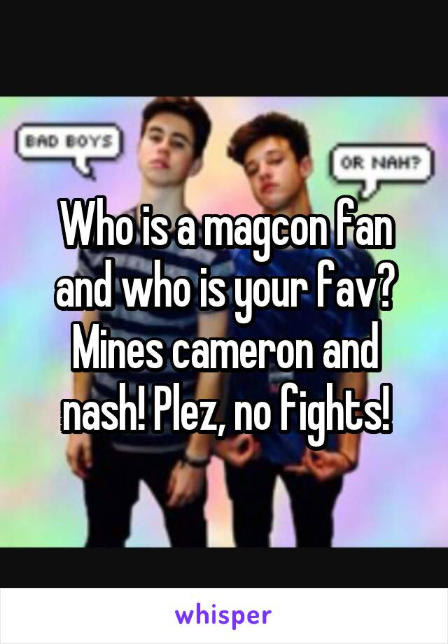 Who is a magcon fan and who is your fav? Mines cameron and nash! Plez, no fights!