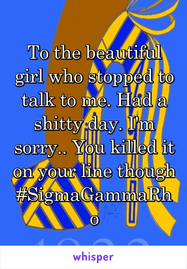 To the beautiful girl who stopped to talk to me. Had a shitty day. I'm sorry.. You killed it on your line though #SigmaGammaRho