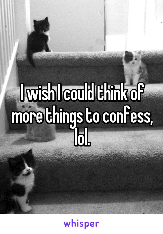 I wish I could think of more things to confess, lol.