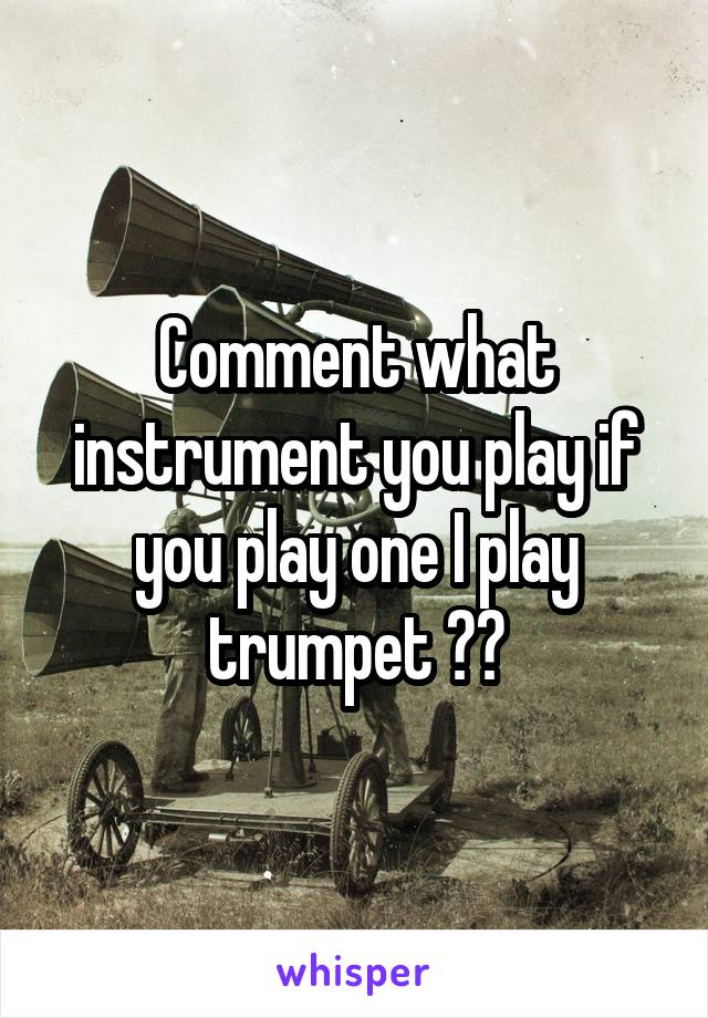 Comment what instrument you play if you play one I play trumpet 🎺🎺