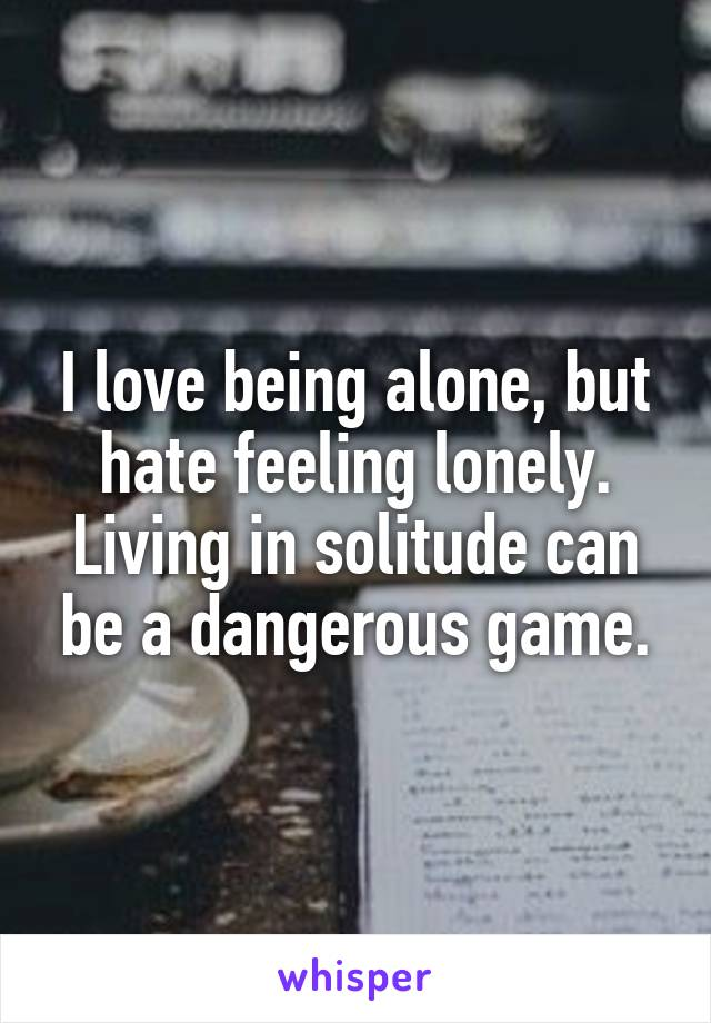 I love being alone, but hate feeling lonely. Living in solitude can be a dangerous game.