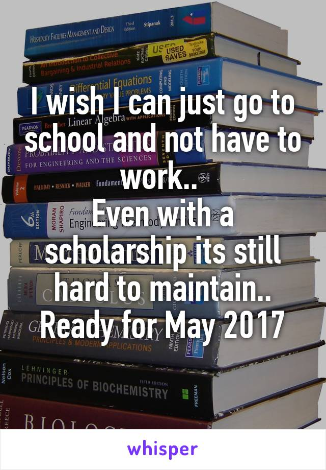 I wish I can just go to school and not have to work..  Even with a scholarship its still hard to maintain.. Ready for May 2017