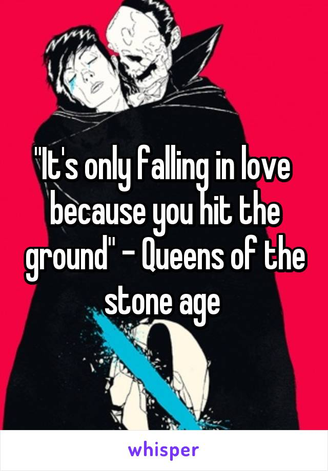 """It's only falling in love  because you hit the ground"" - Queens of the stone age"