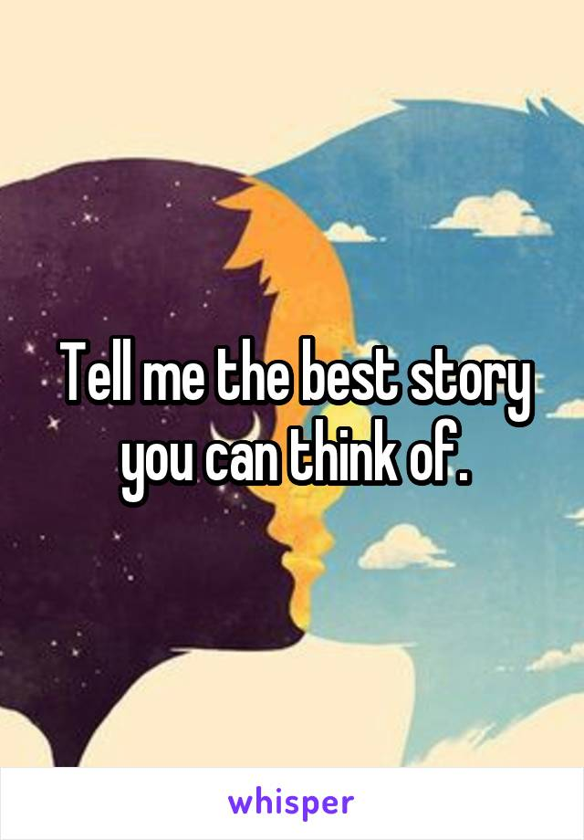 Tell me the best story you can think of.